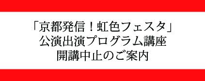 「『京都発信!虹色フェスタ』公演出演プログラム」開講中止のご案内